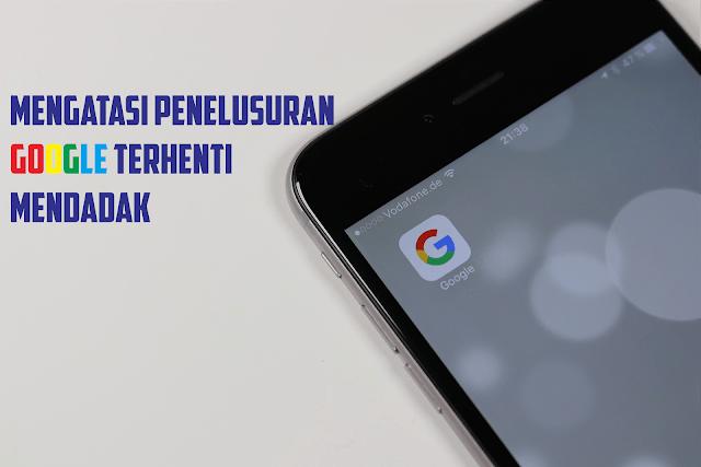 bagaimana cara memperbaiki aplikasi google penelusuran selalu terhenti?