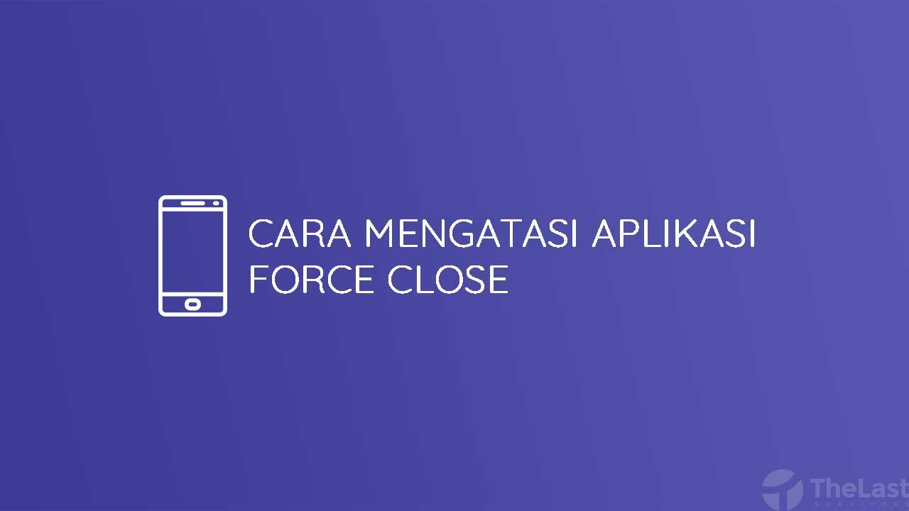 Cara Mengatasi Aplikasi Force Close