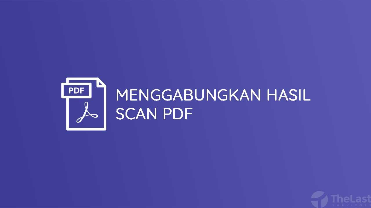 Cara Menggabungkan Hasil Scan PDF