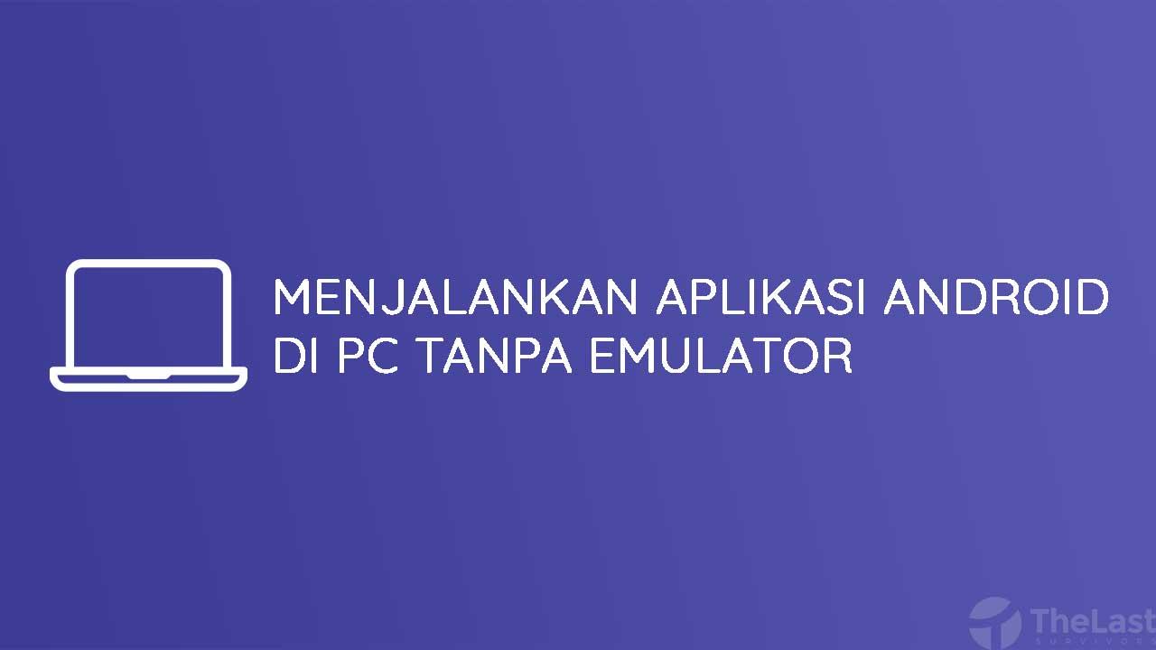 Cara Menjalankan Aplikasi Android di PC Tanpa Emulator