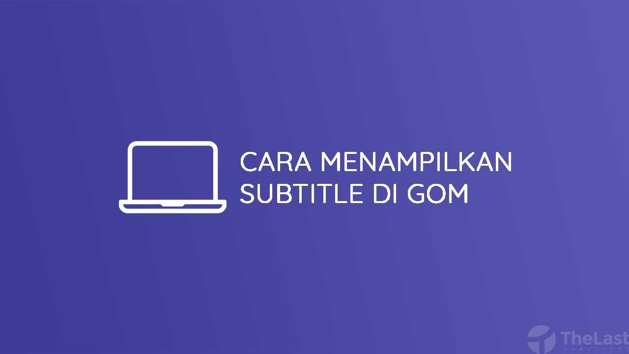 Cara Menampilkan Subtitle di Gom Player