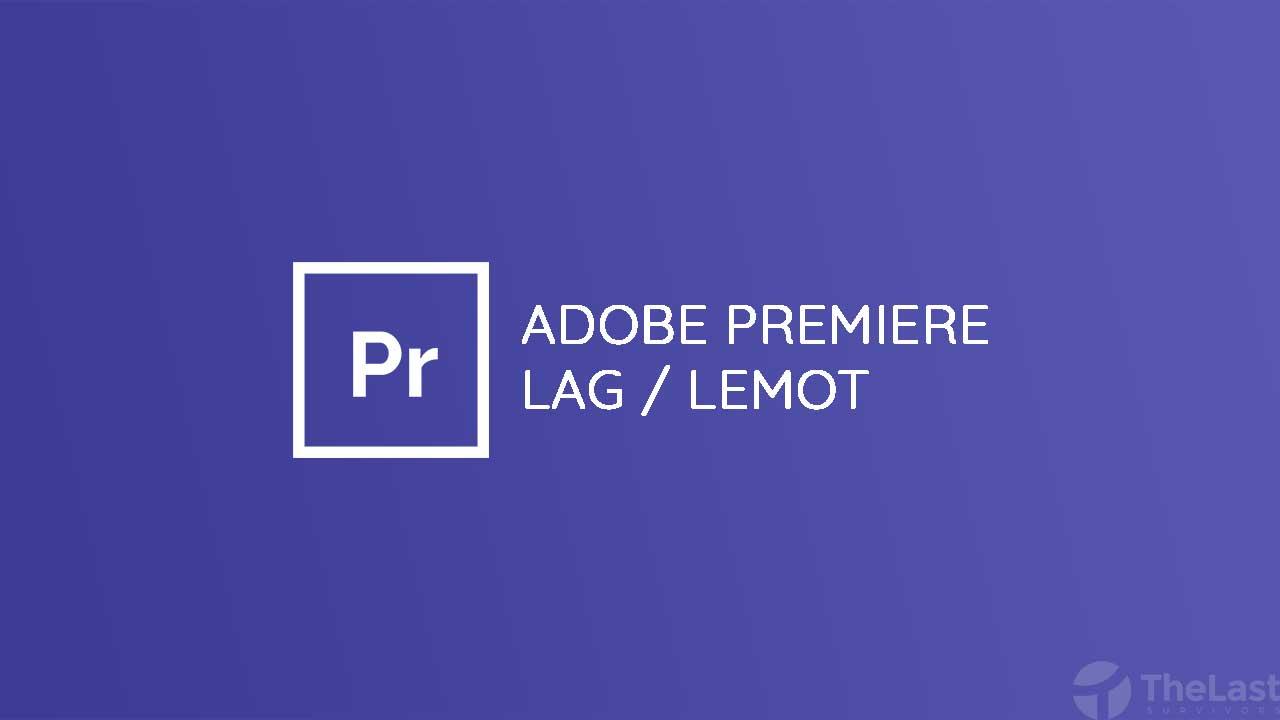 Cara Mengatasi Adobe Premiere Pro Lag