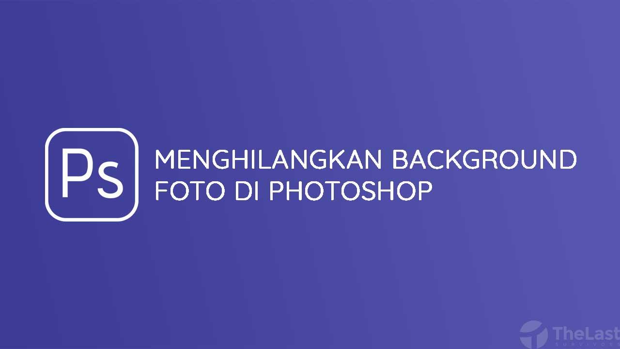 Cara Menghilangkan Background Foto Di Photoshop