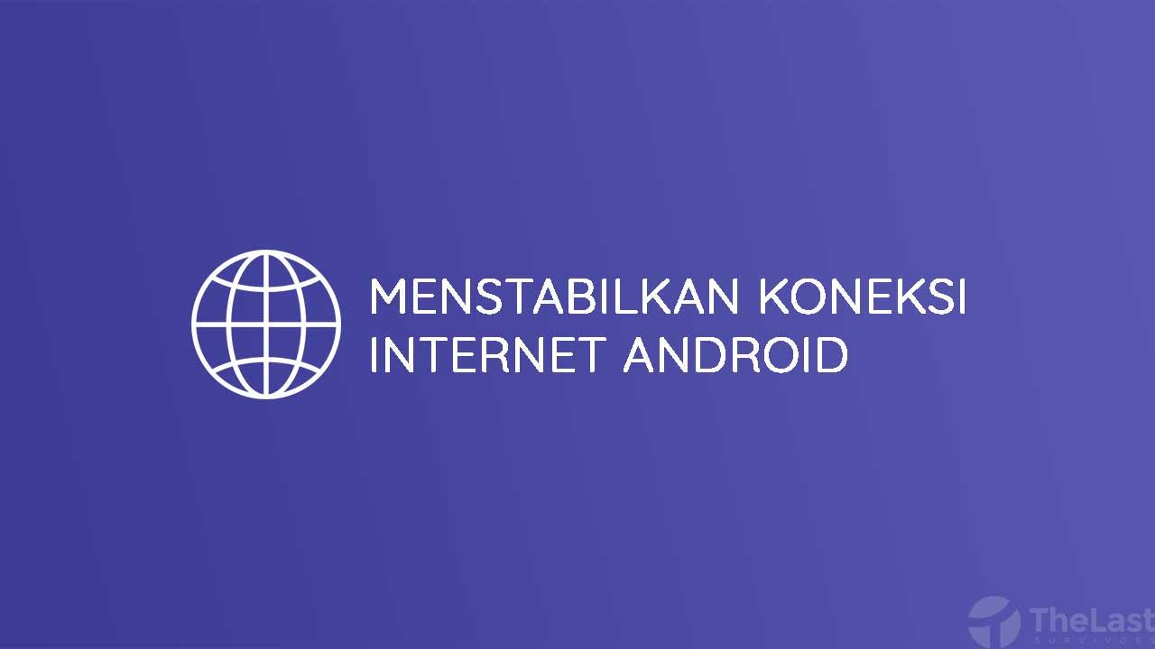 Cara Menstabilkan Koneksi Internet Android